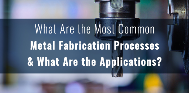 What Are The Most Common Metal Fabrication Processes And
