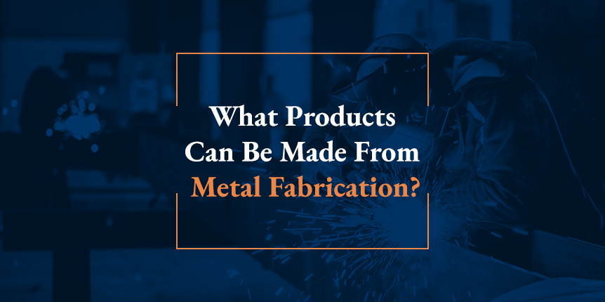 What Products Can be Made from Metal Fabrication?